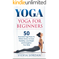Yoga: Yoga for Beginners: 50 Illustrated Yoga Poses to Relieve Stress, Increase Flexibility, Lose Weight and Strengthen Your Body (English Edition)