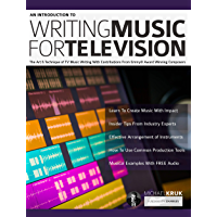 An Introduction to Writing Music For Television: The Art & Technique of TV Music Writing With Contributions From Emmy® Award Winning Composers (How to write music Book 1)