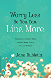 Worry Less So You Can Live More: Surprising, Simple Ways to Feel More Peace, Joy, and Energy