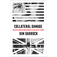 Collateral Damage: Britain, America and Europe in the Age of Trump (English Edition)