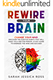 Rewire Your Brain: Change your mind. Discover the positive habits that will make you a better person. 21-day guide to energize the mind and succeed.