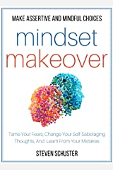 Mindset Makeover: Tame Your Fears, Change Your Self-Sabotaging Thoughts, And Learn From Your Mistakes - Make Assertive And Mindful Choices (Mental Discipline Book 1) Kindle Edition