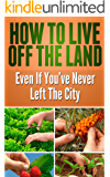 Survival Guide: Discover Exactly How to Live Off the Land Even if You've Never Left the City,  How to Start Growing Your Own Food, Improve Your Health and Become Self-Sufficient