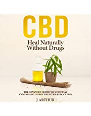 CBD: Heal Naturally Without Drugs: The Advanced Guide To Medicinal Cannabis To Improve Health & Reduce Pain
