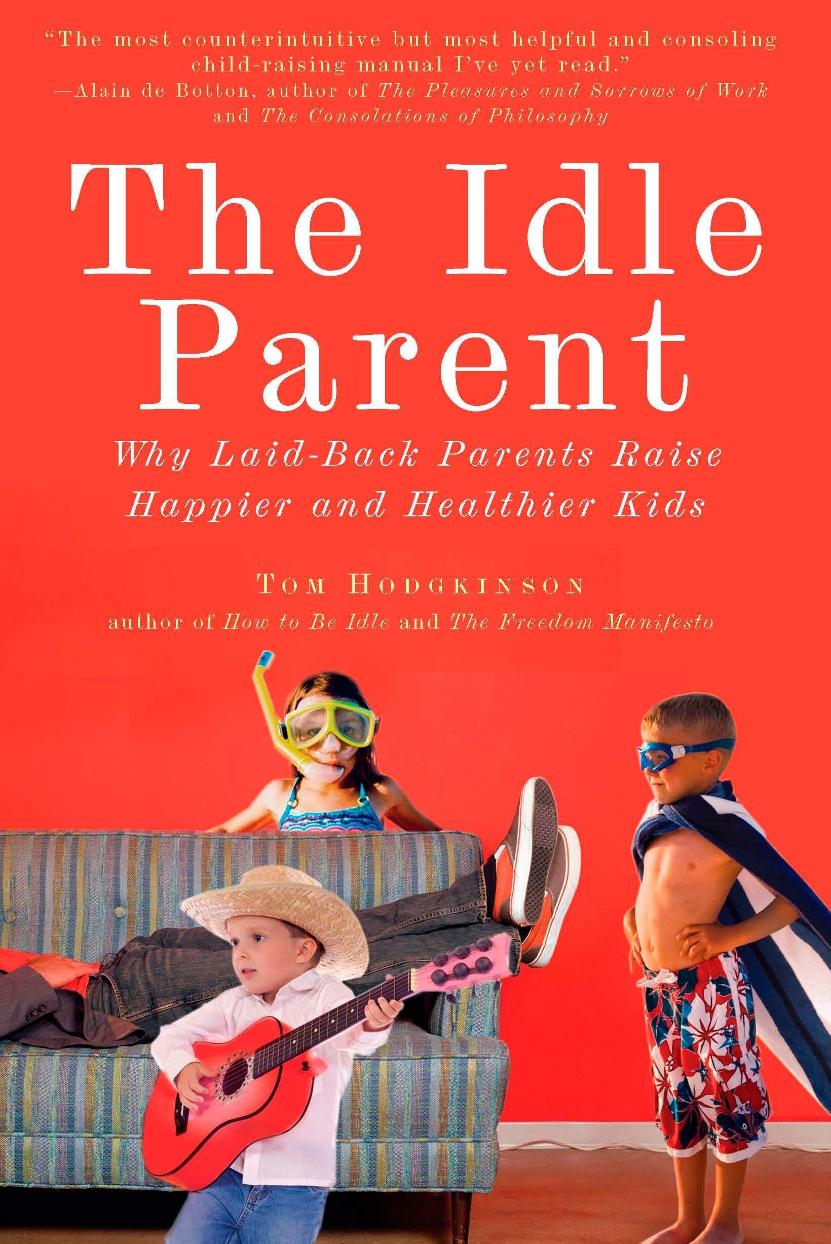 The Idle Parent Why Laid Back Parents Raise Happier And Healthier