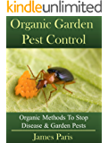Organic Gardening Pest And Disease Control: How To Stop Destructive Pests And Disease From Ruining Your Plants