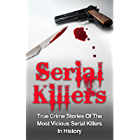 Serial Killers: True Crime Stories Of The Most Vicious Serial Killers In History: Serial Killers Profiles And Stories