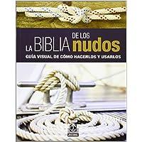 La Biblia de los nudos: Guía visual para hacerlos y usarlos: Guía visual de cómo hacerlos y usarlos