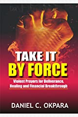 Take it By Force: 200 Violent Prayers for Deliverance, Healing and Financial Breakthrough (Spiritual Warfare Book 1) Kindle Edition