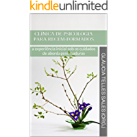 CLÍNICA DE PSICOLOGIA PARA RECÉM-FORMADOS: a experiência inicial sob os cuidados de abordagens maduras (Clínica Psicológica Para Iniciantes Livro 1)