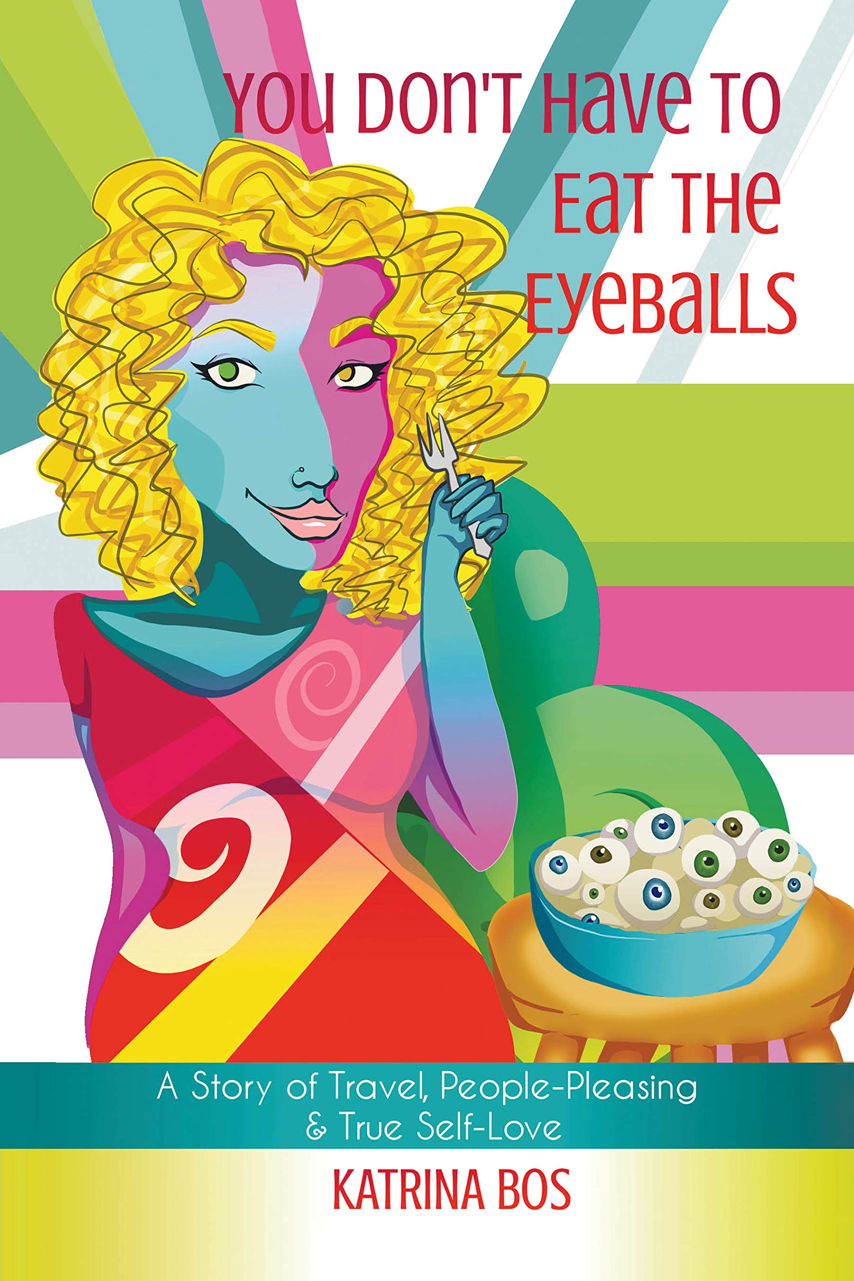 You Don't Have To Eat The Eyeballs  A Story Of Travel People Pleasing And True Self Love  English Edition