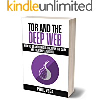 Tor And The Deep Web: How to Be Anonymous Online In The Dark Net The Complete Guide