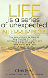 Life is a Series of Unexpected Interruptions: The Untold Real-Life Story of How One Bad Decision Destroyed a Multimillionaire's Life and His Road Back to God, Faith, and Love