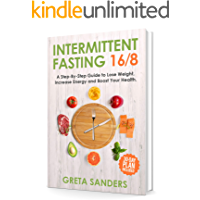 Intermittent Fasting 16/8: A Step-By-Step Guide to Lose Weight, Increase Energy and Boost Your Health. 30-Day Plan Included.