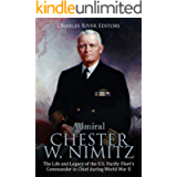 Admiral Chester W. Nimitz: The Life and Legacy of the U.S. Pacific Fleet's Commander in Chief during World War II