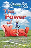 Chicken Soup for the Soul: The Power of Yes!: 101 Stories about Adventure, Change and Positive Thinking