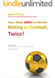 How I Made 1000% in 4 Months Betting on Football, Twice!: Sports Trading The Secret Formula the Bookies Don't Want You to Know - 1st Edition (English Edition)