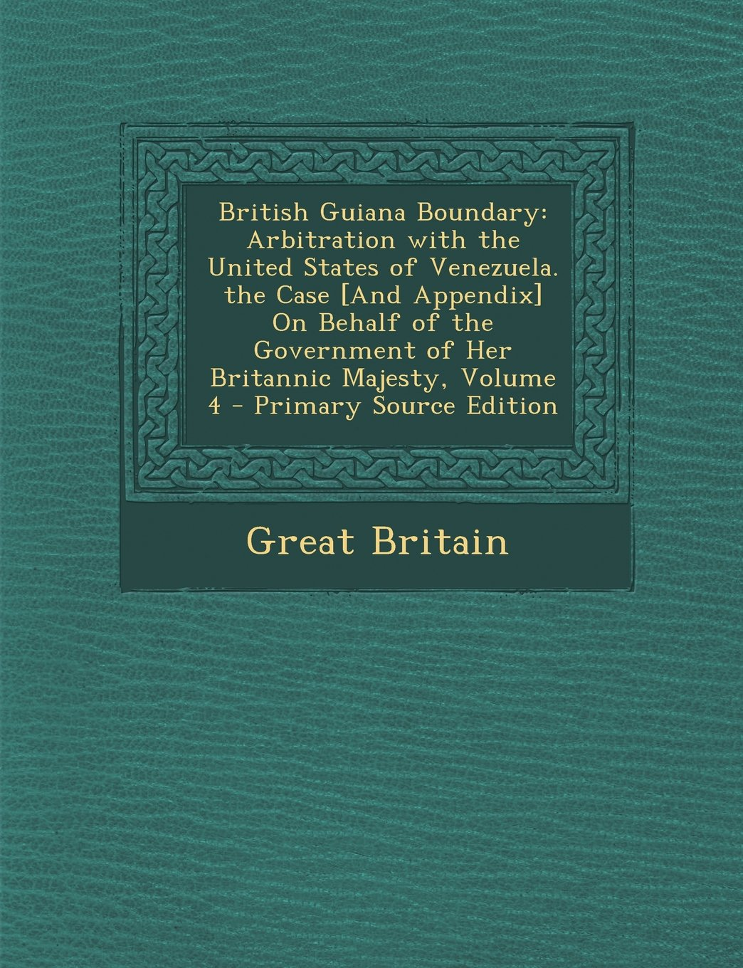 British Guiana Boundary: Arbitration with the United States of Venezuela. the Case [And Appendix] On Behalf of the Government of Her Britannic Majesty, Volume 4 - Primary Source Edition ebook