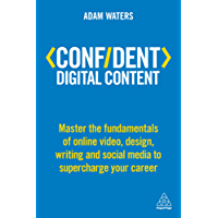 Confident Digital Content: Master the Fundamentals of Online Video, Design, Writing and Social Media to Supercharge Your Career (Confident Series)