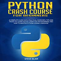 Python Crash Course for Beginners: A Complete Guide with Practical Exercises, Tips and Tricks to Learn Faster Computer Programming and How to Master Python Coding Language