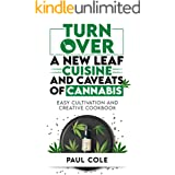 Turn Over a New Leaf: Cuisine and Caveats of Cannabis: Easy Cultivation and Creative Cookbook (Cooking with Weed, Cannabis Re