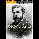Antoni Gaudí: La vida y el legado del arquitecto del modernismo catalán (Spanish Edition)