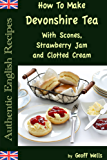 How to Make Devonshire Tea with Scones, Strawberry Jam and Clotted Cream (Authentic English Recipes Book 7) (English Edition)