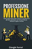 PROFESSIONE MINER: Mining delle criptovalute, la nuova professione del Web: come estrarre Bitcoin, Ethereum, Monero, Ripple e le altre criptovalute usando il tuo computer di casa