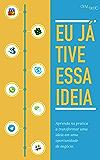 Eu já tive essa Ideia: Aprenda na prática a transformar uma ideia em uma oportunidade de negócio. (Como Tirar Sua Ideia da Gaveta Livro 2) (Portuguese Edition)