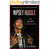 Nipsey Hussle - A Secret Biography of an Icon and West Coast Hero: The Life, Times, and Legacy of Nipsey Hussle Rapper Extraordinaire