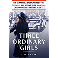 Three Ordinary Girls: The Remarkable Story of Three Dutch Teenagers Who Became Spies, Saboteurs, Nazi Assassins–and WWII…