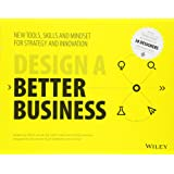 Design a Better Business: New Tools, Skills, and Mindset for Strategy and Innovation