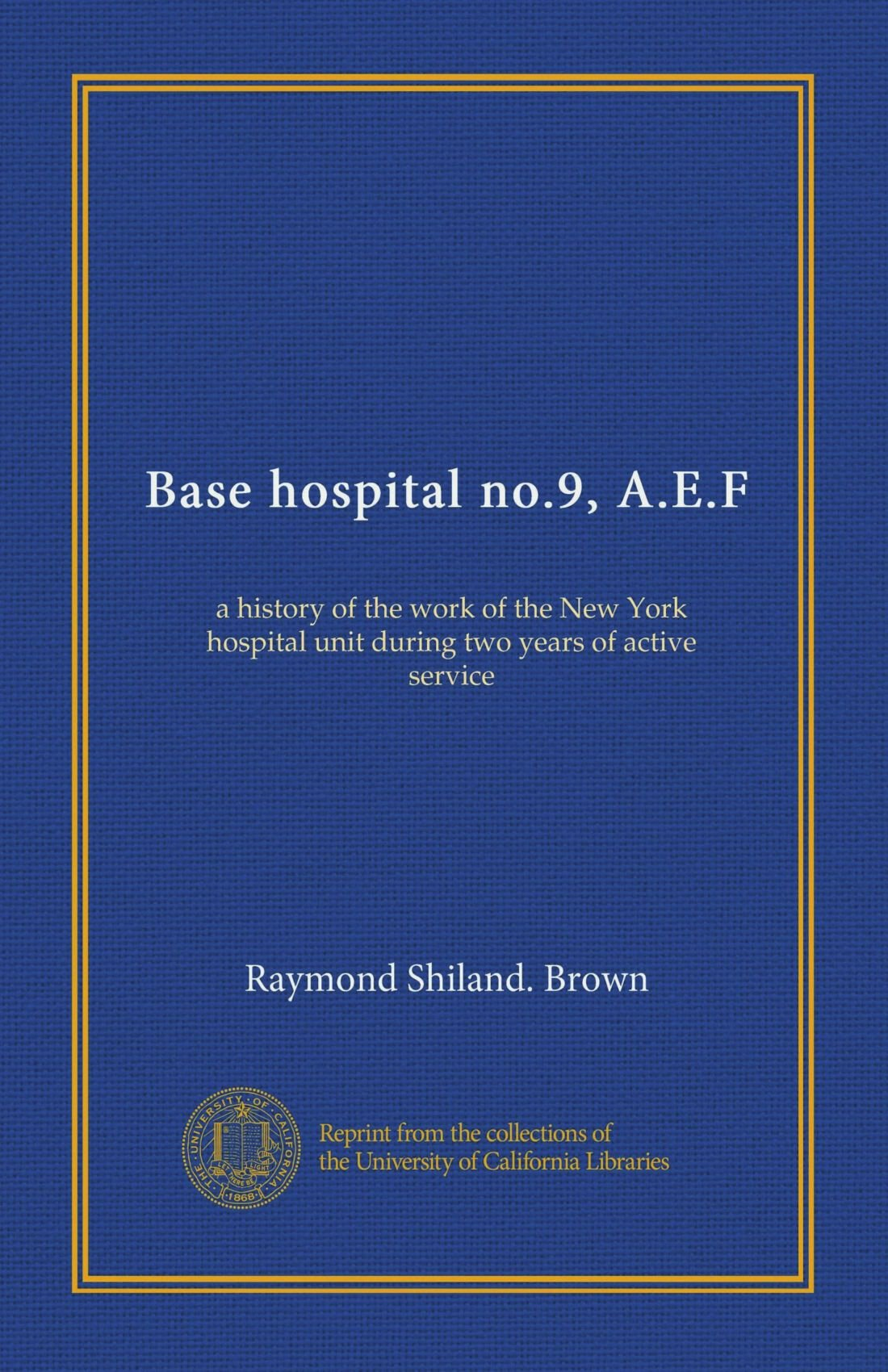 Read Online Base hospital no.9, A.E.F: a history of the work of the New York hospital unit during two years of active service pdf