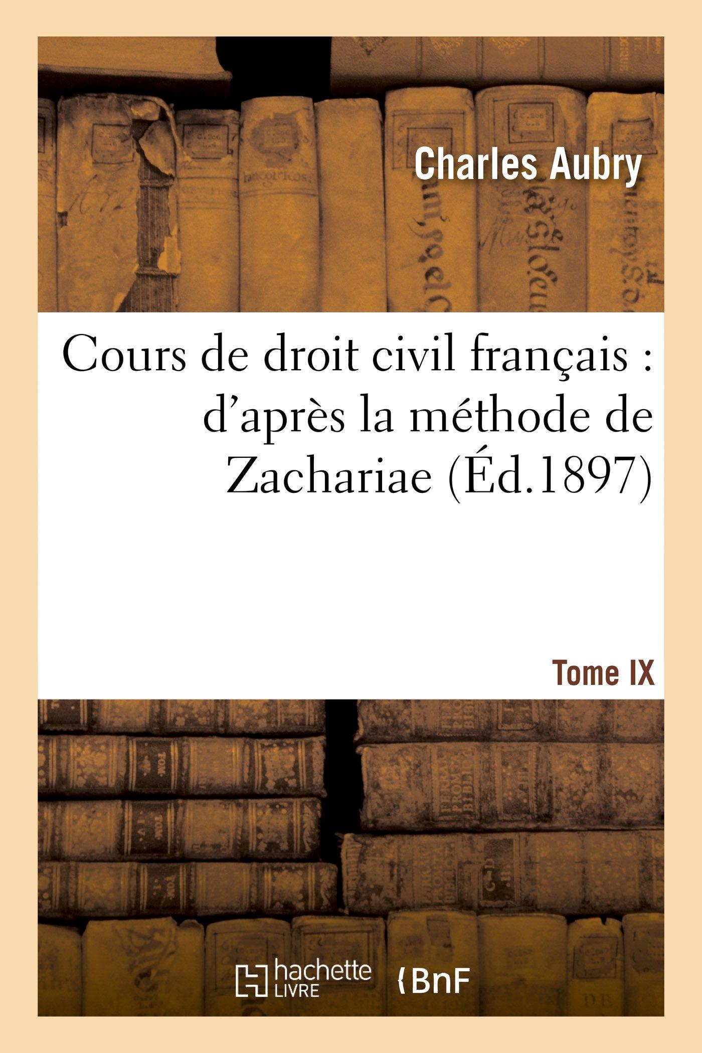 Cours de droit civil français : d'après la méthode de Zachariae. Tome 9 Broché – 1 septembre 2014 Charles Aubry Charles-Frédéric Rau Charles Falcimaigne Gault