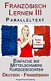 Französisch Lernen III: Paralleltext - Einfache bis  Mittelschwere Kurzgeschichten (Deutsch - Französisch) (Lesend Französisch Lernen 3)