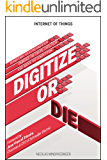Internet of Things: Digitize or Die: Transform your organization. Embrace the digital evolution. Rise above the competition.
