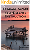 Trauma-Aware Self-Defense Instruction: How instructors can help maximize the benefits and minimize the risks of self-defense training for survivors of violence and trauma.