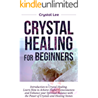 Crystal Healing for Beginners: Introduction to Crystal Healing, Learn how to Achieve Higher Consciousness and Enhance your Spiritual Balance with the Power of Crystals and Healing Stones (Book 5)