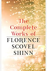 The Complete Works of Florence Scovel Shinn: The Game of Life and How to Play It, Your Word is Your Wand, The Secret Door to Success, The Power of the Spoken Word Kindle Edition