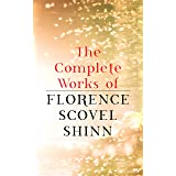The Complete Works of Florence Scovel Shinn: The Game of Life and How to Play It, Your Word is Your Wand, The Secret Door to