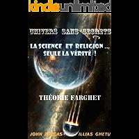 UNIVERS SANS SECRETS,SCIENCE ET RELIGION .., seule la vérité!    THÉORIE FARGHET(FRANÇAIS EDITION) (French Edition)