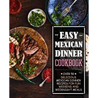 Easy Mexican Dinner Cookbook: Over 50 Delicious Mexican Dinner Recipes for Fun Weekend and Weeknight Meals