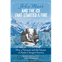 John Muir and the Ice That Started a Fire: How a Visionary and the Glaciers of Alaska Changed America