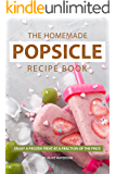 The Homemade Popsicle Recipe Book: Enjoy A Frozen Treat at A Fraction of The Price