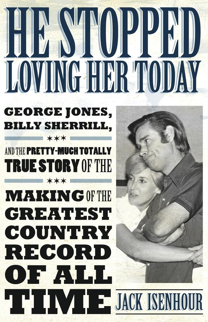 He Stopped Loving Her Today: George Jones, Billy Sherrill, and the Pretty-Much Totally True Story of the Making of the Greatest Country Record of All Time (American Made Music Series) PDF