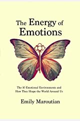 The Energy of Emotions: The 10 Emotional Environments and How They Shape the World Around Us Kindle Edition