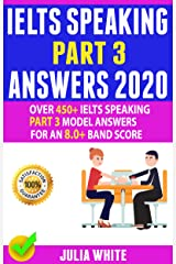 IELTS SPEAKING PART 3 ANSWERS 2020: Over 450+ IELTS Speaking Part 3 Model Answers For An 8.0+ Band Score Kindle Edition