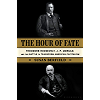 The Hour of Fate: Theodore Roosevelt, J.P. Morgan, and the Battle to Transform American Capitalism (English Edition)