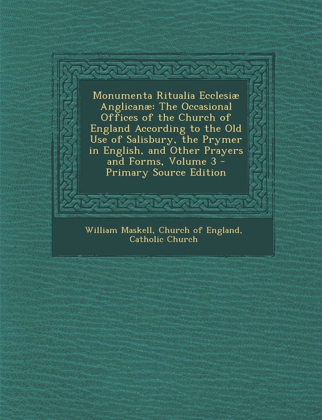 Download Monumenta Ritualia Ecclesiæ Anglicanæ: The Occasional Offices of the Church of England According to the Old Use of Salisbury, the Prymer in English, and Other Prayers and Forms, Volume 3 pdf
