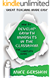 How to Develop Growth Mindsets in the Classroom: The Complete Guide (The How to...Great Classroom Teaching Series Book 9)